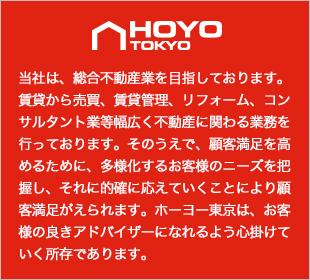 当社は、総合不動産業を目指しております。賃貸から売買、賃貸管理、リフォーム、コンサルタント業等幅広く不動産に関わる業務を行っております。そのうえで、顧客満足を高めるために、多様化するお客様のニーズを把握し、それに的確に応えていくことにより顧客満足がえられます。ホーヨー東京は、お客様の良きアドバイザーになれるよう心掛けていく所存であります。